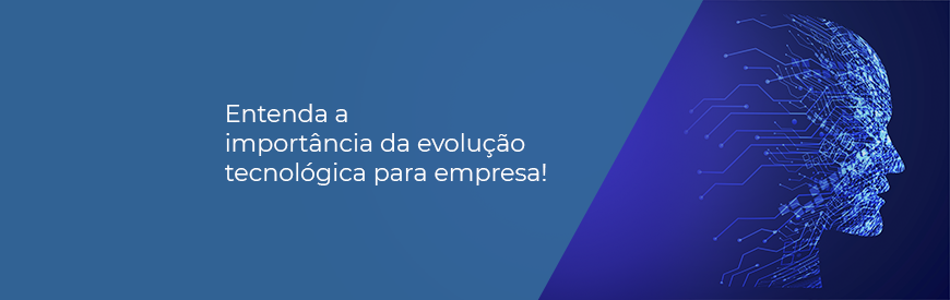 Entenda a importância da evolução tecnológica para empresa!