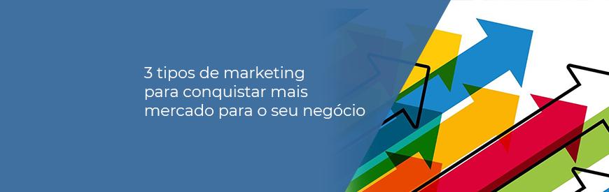 3 tipos de marketing para conquistar mais mercado para o seu negócio